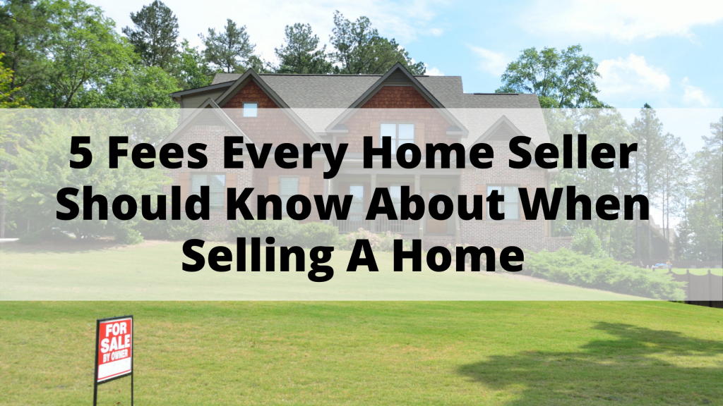 5 Fees Every Home Seller Should Know About When Selling A Home
